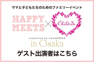 【出演者はこちら♪】HAPPY MEETS×ママまつり in 大阪